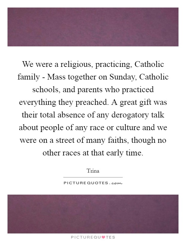 We were a religious, practicing, Catholic family - Mass together on Sunday, Catholic schools, and parents who practiced everything they preached. A great gift was their total absence of any derogatory talk about people of any race or culture and we were on a street of many faiths, though no other races at that early time Picture Quote #1