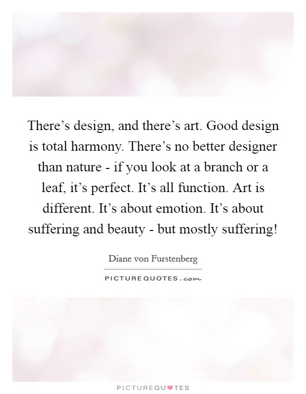 There's design, and there's art. Good design is total harmony. There's no better designer than nature - if you look at a branch or a leaf, it's perfect. It's all function. Art is different. It's about emotion. It's about suffering and beauty - but mostly suffering! Picture Quote #1