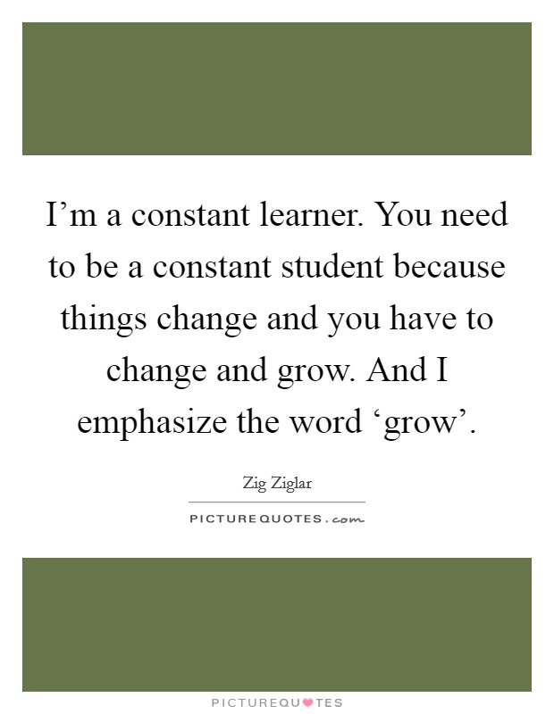 I'm a constant learner. You need to be a constant student because things change and you have to change and grow. And I emphasize the word 'grow' Picture Quote #1