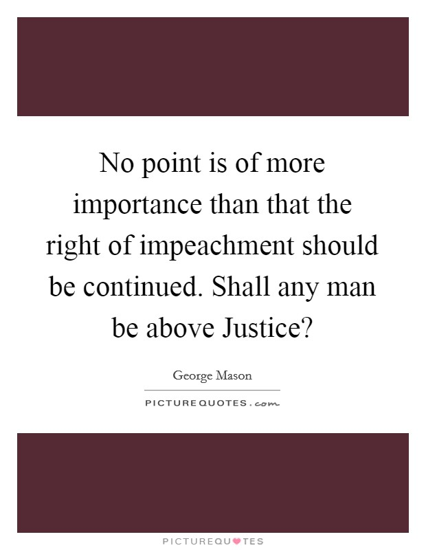 No point is of more importance than that the right of impeachment should be continued. Shall any man be above Justice? Picture Quote #1