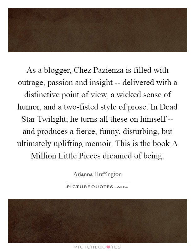 As a blogger, Chez Pazienza is filled with outrage, passion and insight -- delivered with a distinctive point of view, a wicked sense of humor, and a two-fisted style of prose. In Dead Star Twilight, he turns all these on himself -- and produces a fierce, funny, disturbing, but ultimately uplifting memoir. This is the book A Million Little Pieces dreamed of being Picture Quote #1