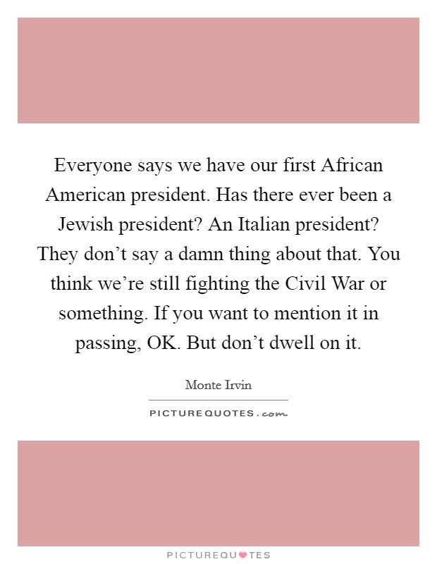 Everyone says we have our first African American president. Has there ever been a Jewish president? An Italian president? They don't say a damn thing about that. You think we're still fighting the Civil War or something. If you want to mention it in passing, OK. But don't dwell on it Picture Quote #1