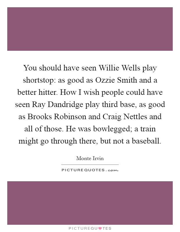 You should have seen Willie Wells play shortstop: as good as Ozzie Smith and a better hitter. How I wish people could have seen Ray Dandridge play third base, as good as Brooks Robinson and Craig Nettles and all of those. He was bowlegged; a train might go through there, but not a baseball Picture Quote #1