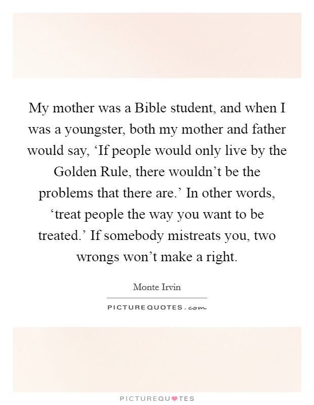 My mother was a Bible student, and when I was a youngster, both my mother and father would say, 'If people would only live by the Golden Rule, there wouldn't be the problems that there are.' In other words, 'treat people the way you want to be treated.' If somebody mistreats you, two wrongs won't make a right Picture Quote #1