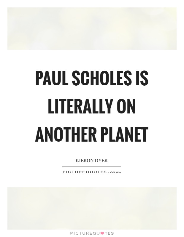 Paul Scholes is literally on another planet Picture Quote #1