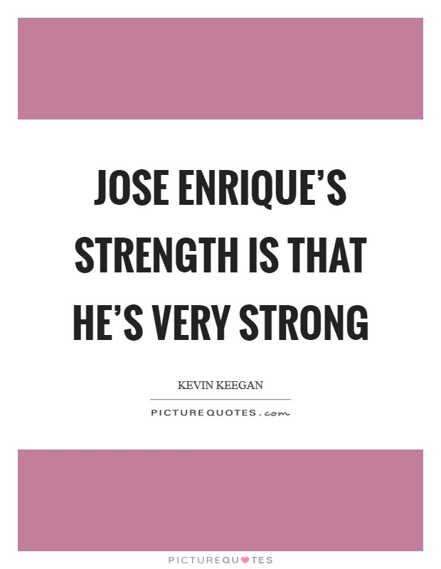 Jose Enrique's strength is that he's very strong Picture Quote #1