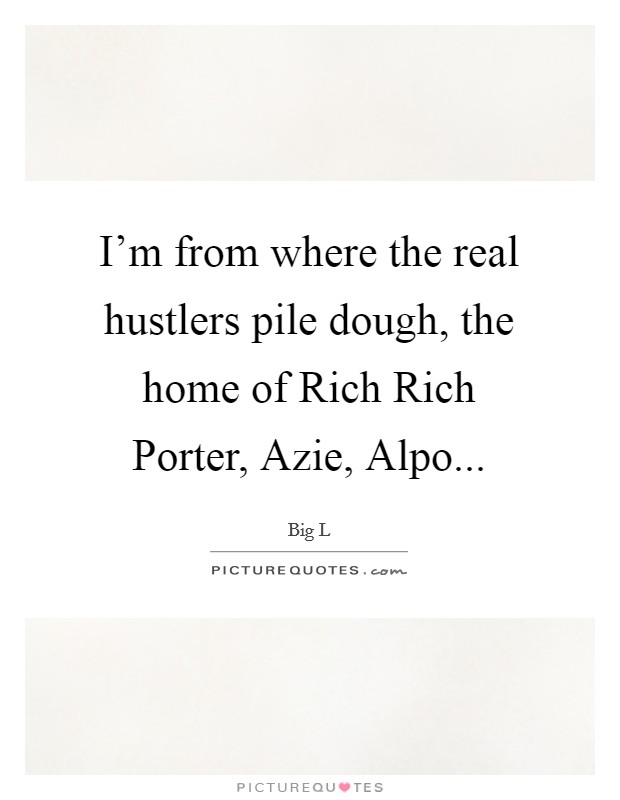I'm from where the real hustlers pile dough, the home of Rich Rich Porter, Azie, Alpo Picture Quote #1