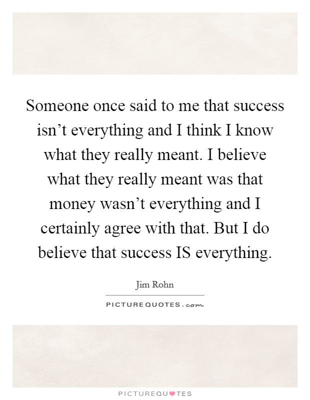 Someone once said to me that success isn't everything and I think I know what they really meant. I believe what they really meant was that money wasn't everything and I certainly agree with that. But I do believe that success IS everything Picture Quote #1