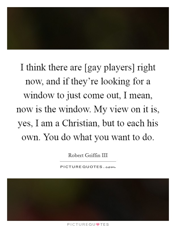 I think there are [gay players] right now, and if they're looking for a window to just come out, I mean, now is the window. My view on it is, yes, I am a Christian, but to each his own. You do what you want to do Picture Quote #1