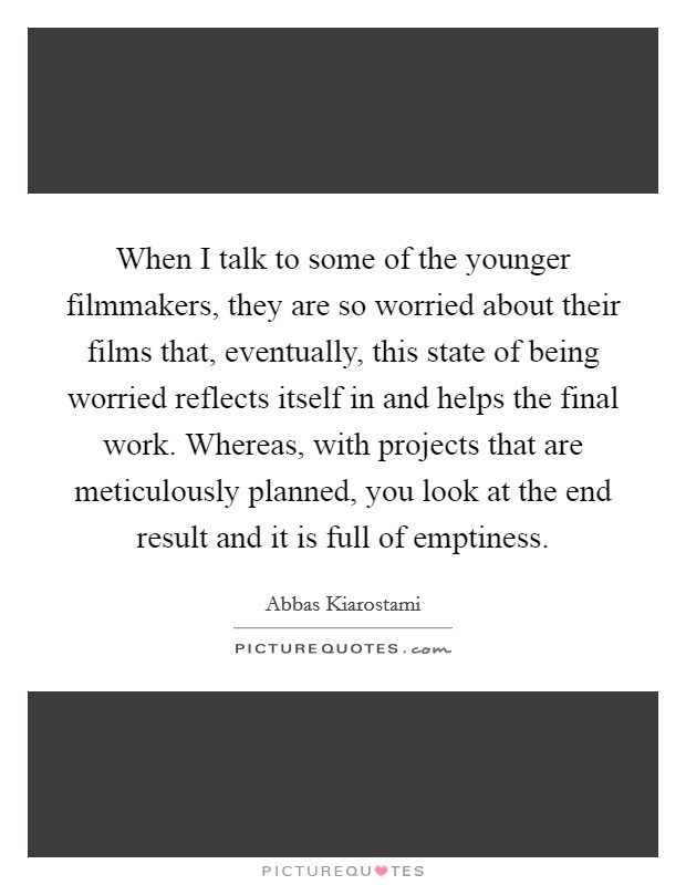 When I talk to some of the younger filmmakers, they are so worried about their films that, eventually, this state of being worried reflects itself in and helps the final work. Whereas, with projects that are meticulously planned, you look at the end result and it is full of emptiness Picture Quote #1