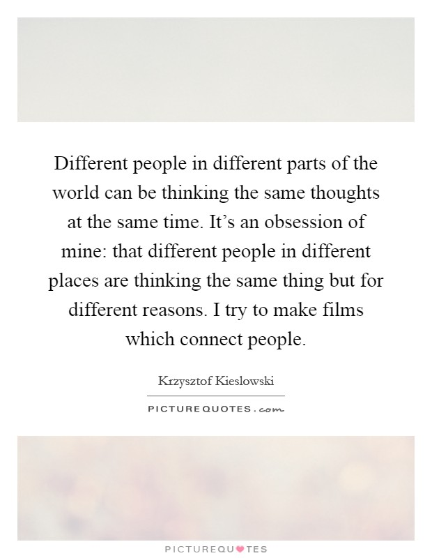 Different people in different parts of the world can be thinking the same thoughts at the same time. It's an obsession of mine: that different people in different places are thinking the same thing but for different reasons. I try to make films which connect people Picture Quote #1