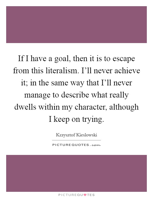 If I have a goal, then it is to escape from this literalism. I'll never achieve it; in the same way that I'll never manage to describe what really dwells within my character, although I keep on trying Picture Quote #1