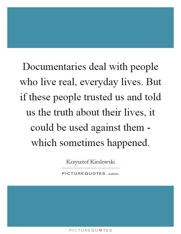 Documentaries deal with people who live real, everyday lives. But if these people trusted us and told us the truth about their lives, it could be used against them - which sometimes happened Picture Quote #1