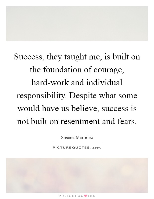 Success, they taught me, is built on the foundation of courage, hard-work and individual responsibility. Despite what some would have us believe, success is not built on resentment and fears Picture Quote #1
