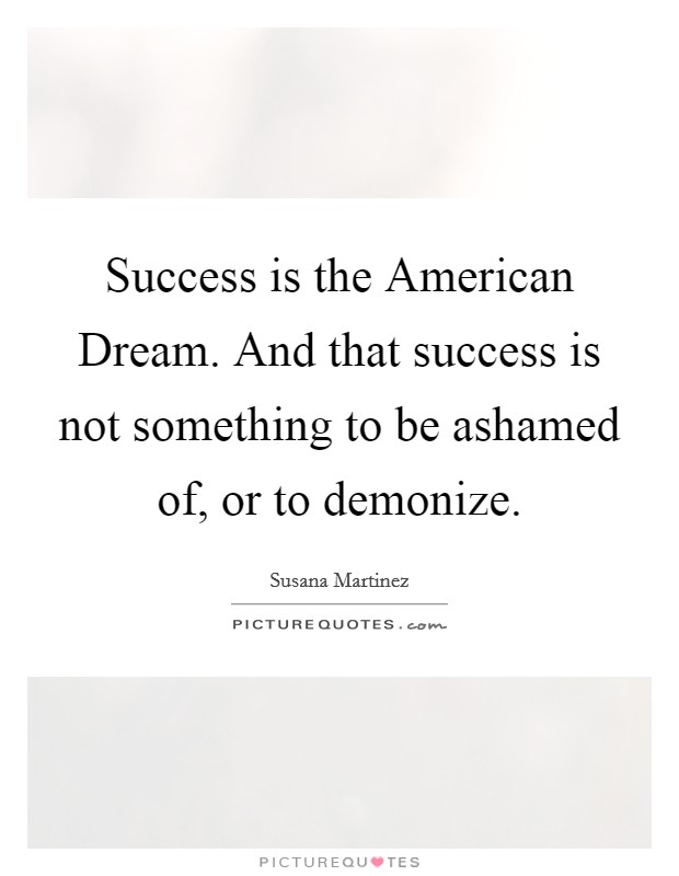 Success is the American Dream. And that success is not something to be ashamed of, or to demonize Picture Quote #1