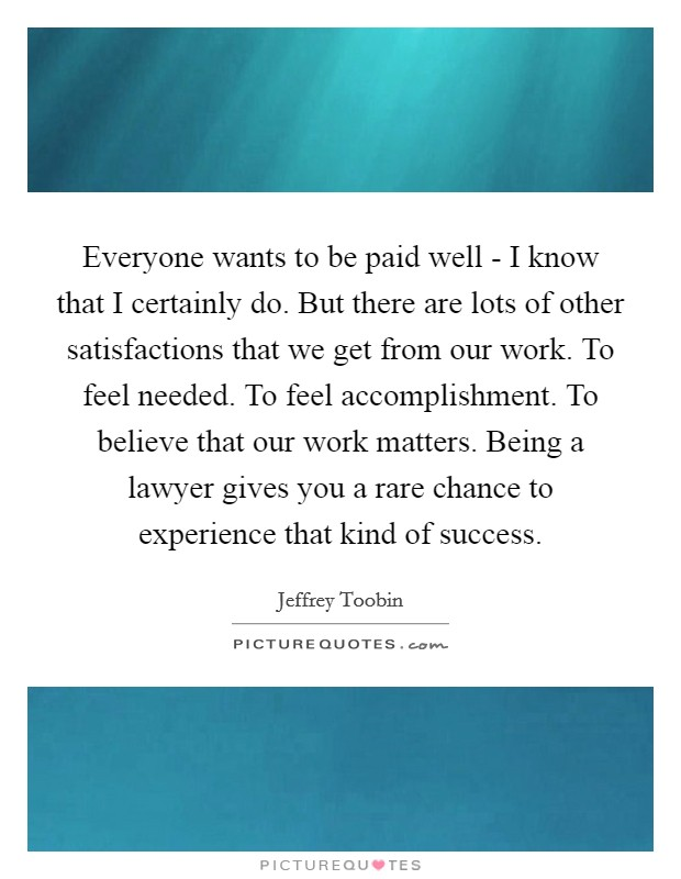 Everyone wants to be paid well - I know that I certainly do. But there are lots of other satisfactions that we get from our work. To feel needed. To feel accomplishment. To believe that our work matters. Being a lawyer gives you a rare chance to experience that kind of success Picture Quote #1