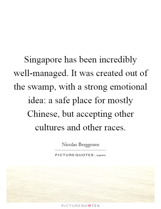 Singapore has been incredibly well-managed. It was created out of the swamp, with a strong emotional idea: a safe place for mostly Chinese, but accepting other cultures and other races Picture Quote #1