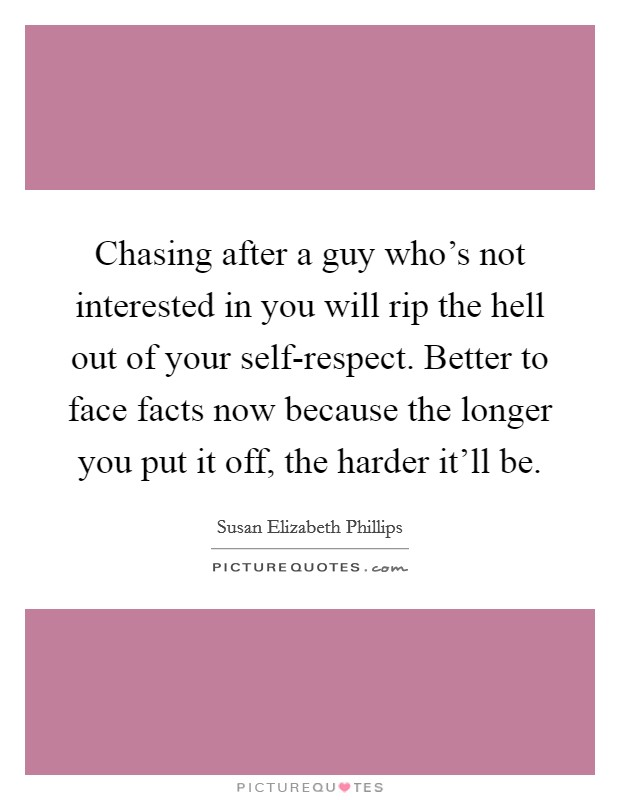 Chasing after a guy who's not interested in you will rip the hell out of your self-respect. Better to face facts now because the longer you put it off, the harder it'll be Picture Quote #1