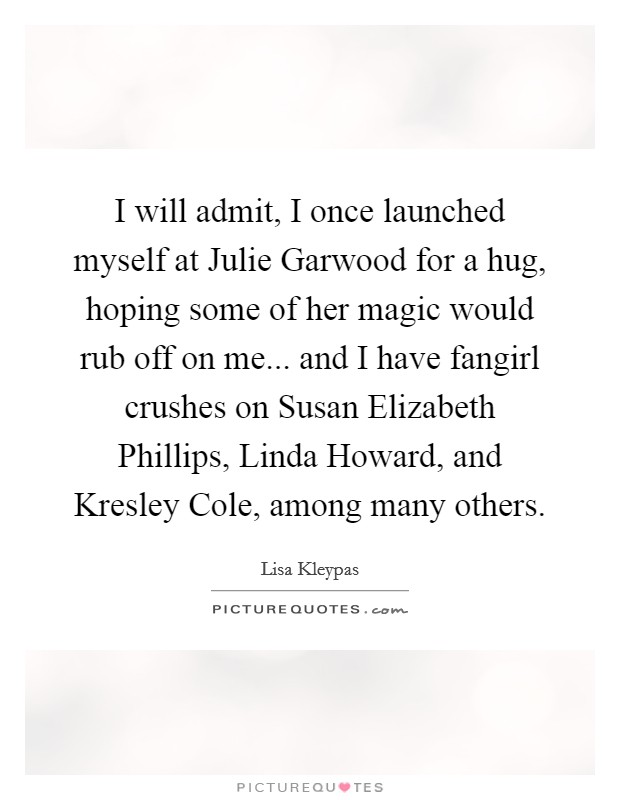 I will admit, I once launched myself at Julie Garwood for a hug, hoping some of her magic would rub off on me... and I have fangirl crushes on Susan Elizabeth Phillips, Linda Howard, and Kresley Cole, among many others Picture Quote #1