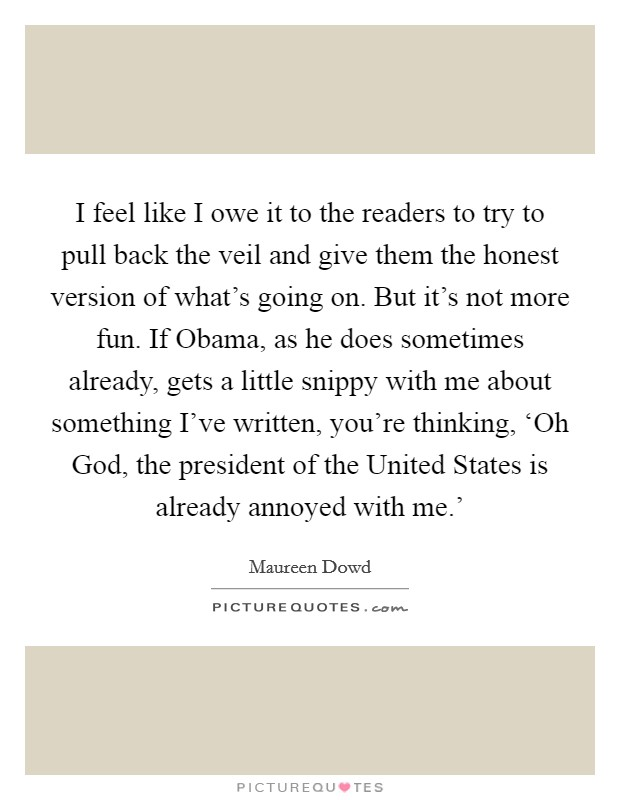 I feel like I owe it to the readers to try to pull back the veil and give them the honest version of what's going on. But it's not more fun. If Obama, as he does sometimes already, gets a little snippy with me about something I've written, you're thinking, 'Oh God, the president of the United States is already annoyed with me.' Picture Quote #1