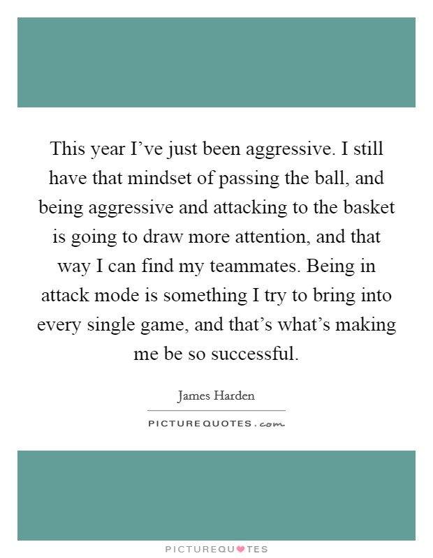 This year I've just been aggressive. I still have that mindset of passing the ball, and being aggressive and attacking to the basket is going to draw more attention, and that way I can find my teammates. Being in attack mode is something I try to bring into every single game, and that's what's making me be so successful Picture Quote #1
