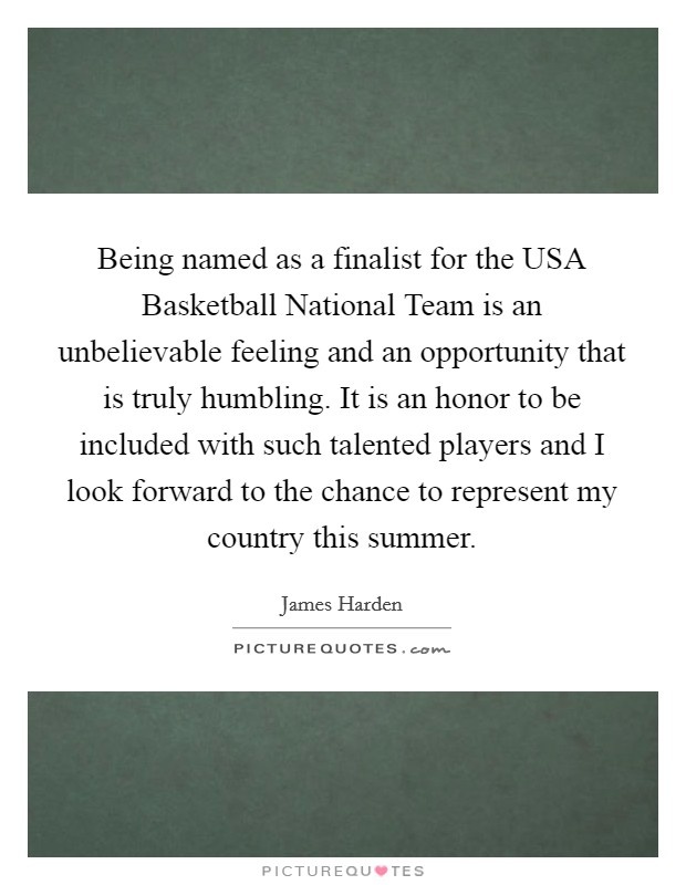Being named as a finalist for the USA Basketball National Team is an unbelievable feeling and an opportunity that is truly humbling. It is an honor to be included with such talented players and I look forward to the chance to represent my country this summer Picture Quote #1