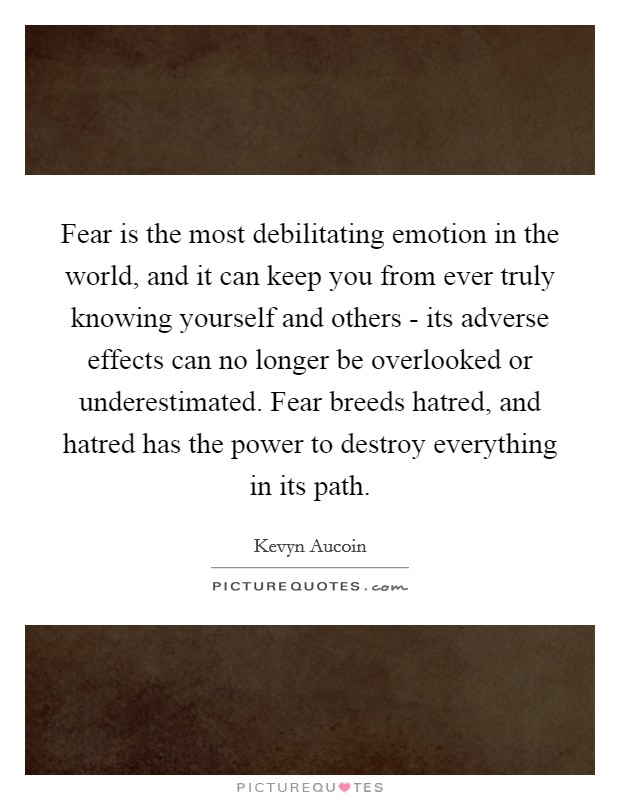 Fear is the most debilitating emotion in the world, and it can keep you from ever truly knowing yourself and others - its adverse effects can no longer be overlooked or underestimated. Fear breeds hatred, and hatred has the power to destroy everything in its path Picture Quote #1