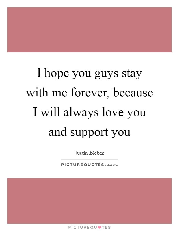I hope you guys stay with me forever, because I will always love you and support you Picture Quote #1