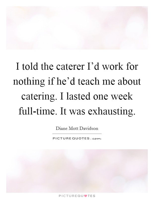 I told the caterer I'd work for nothing if he'd teach me about catering. I lasted one week full-time. It was exhausting Picture Quote #1