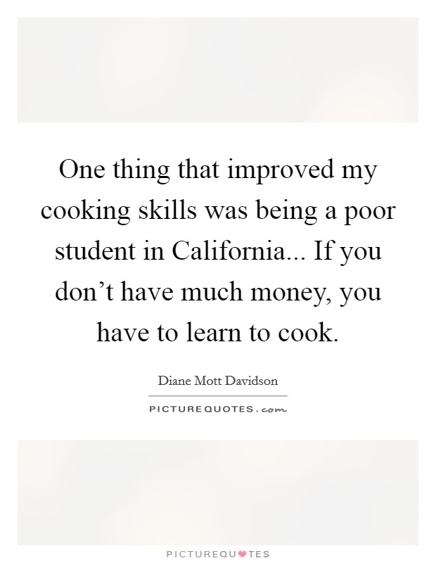 One thing that improved my cooking skills was being a poor student in California... If you don't have much money, you have to learn to cook Picture Quote #1
