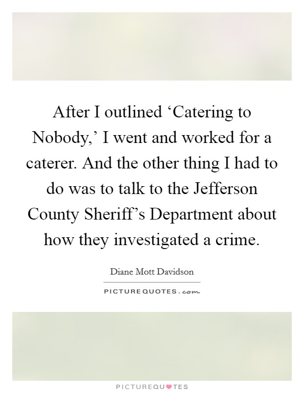 After I outlined 'Catering to Nobody,' I went and worked for a caterer. And the other thing I had to do was to talk to the Jefferson County Sheriff's Department about how they investigated a crime Picture Quote #1