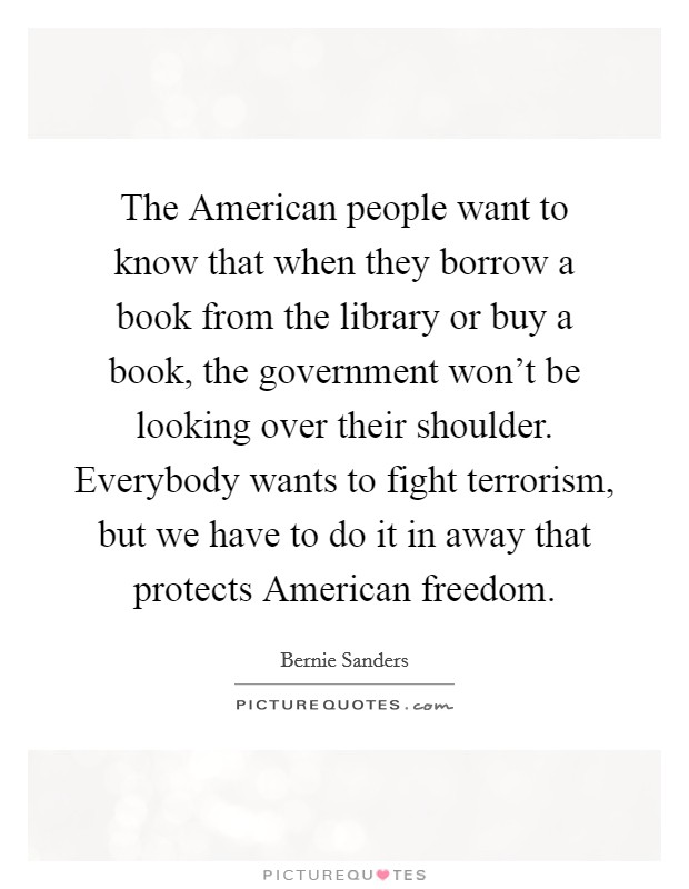 The American people want to know that when they borrow a book from the library or buy a book, the government won't be looking over their shoulder. Everybody wants to fight terrorism, but we have to do it in away that protects American freedom Picture Quote #1