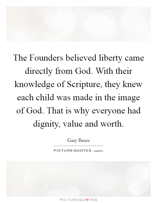 The Founders believed liberty came directly from God. With their knowledge of Scripture, they knew each child was made in the image of God. That is why everyone had dignity, value and worth Picture Quote #1