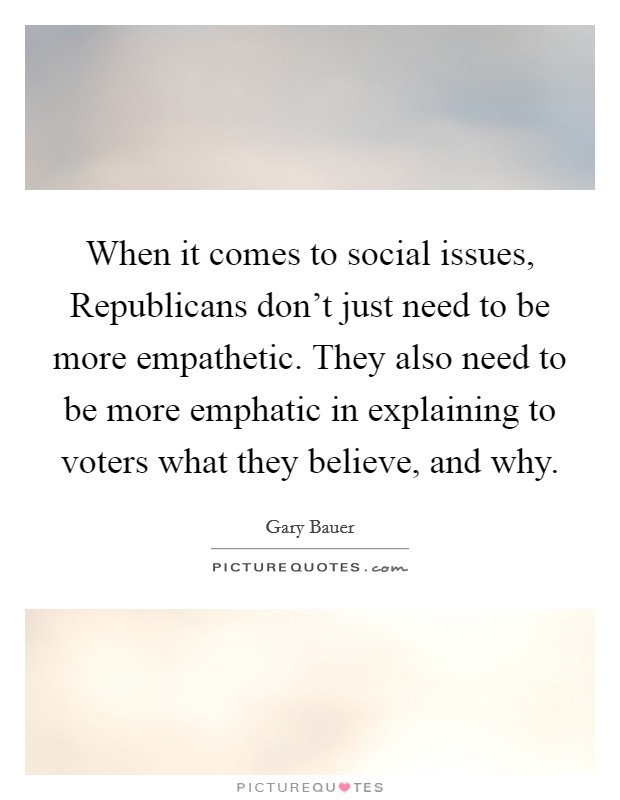 When it comes to social issues, Republicans don't just need to be more empathetic. They also need to be more emphatic in explaining to voters what they believe, and why Picture Quote #1