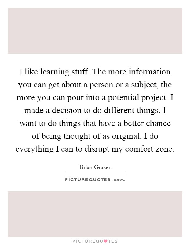 I like learning stuff. The more information you can get about a person or a subject, the more you can pour into a potential project. I made a decision to do different things. I want to do things that have a better chance of being thought of as original. I do everything I can to disrupt my comfort zone Picture Quote #1
