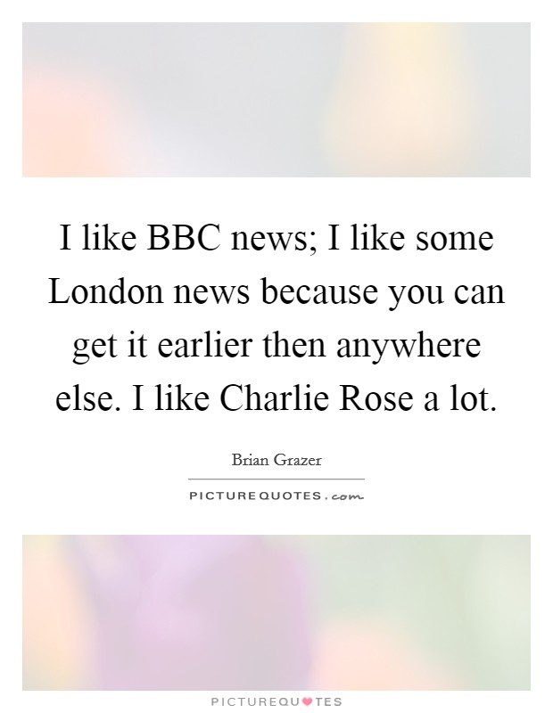 I like BBC news; I like some London news because you can get it earlier then anywhere else. I like Charlie Rose a lot Picture Quote #1