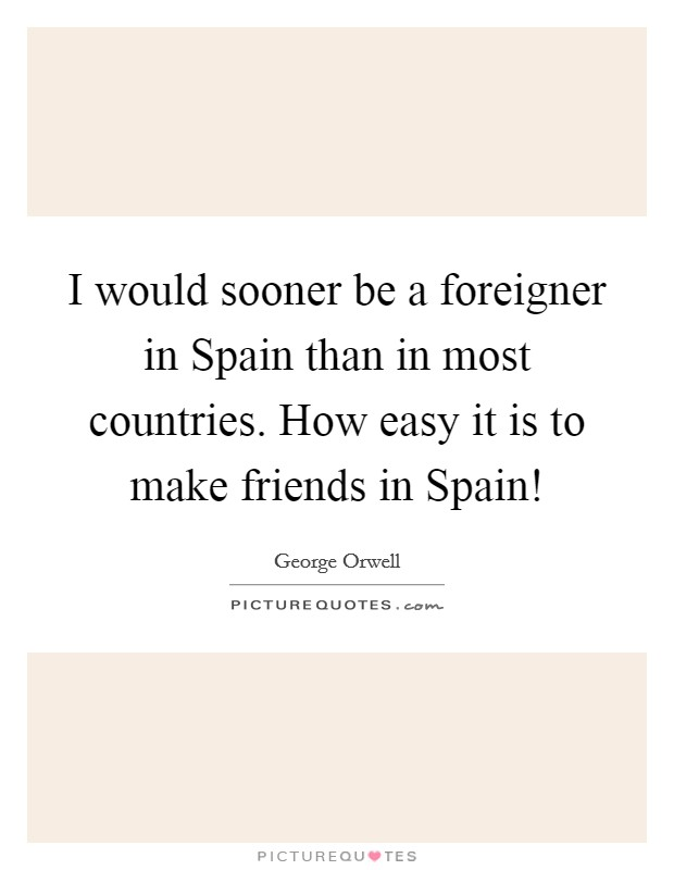 I would sooner be a foreigner in Spain than in most countries. How easy it is to make friends in Spain! Picture Quote #1