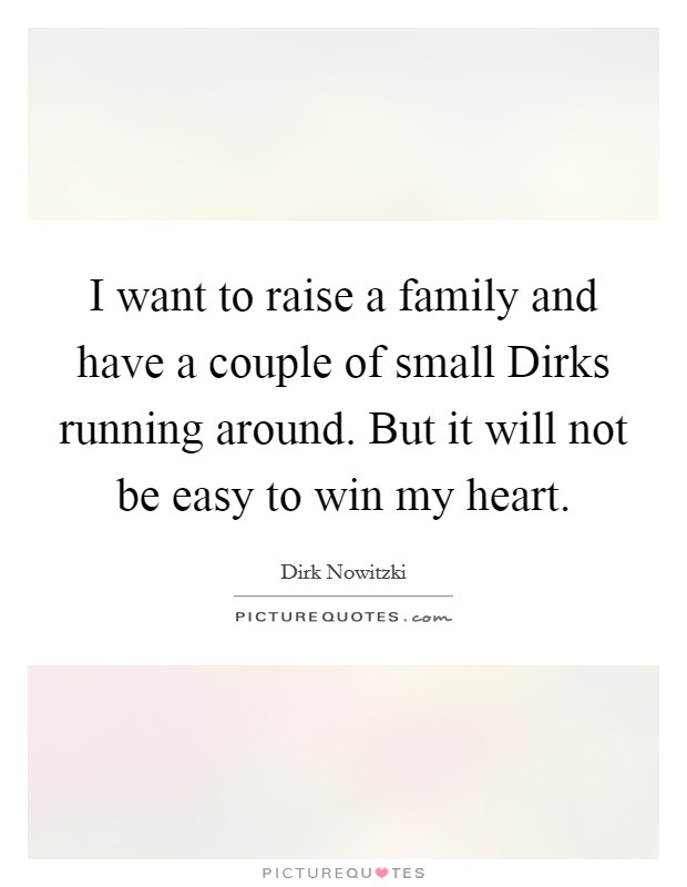 I want to raise a family and have a couple of small Dirks running around. But it will not be easy to win my heart Picture Quote #1
