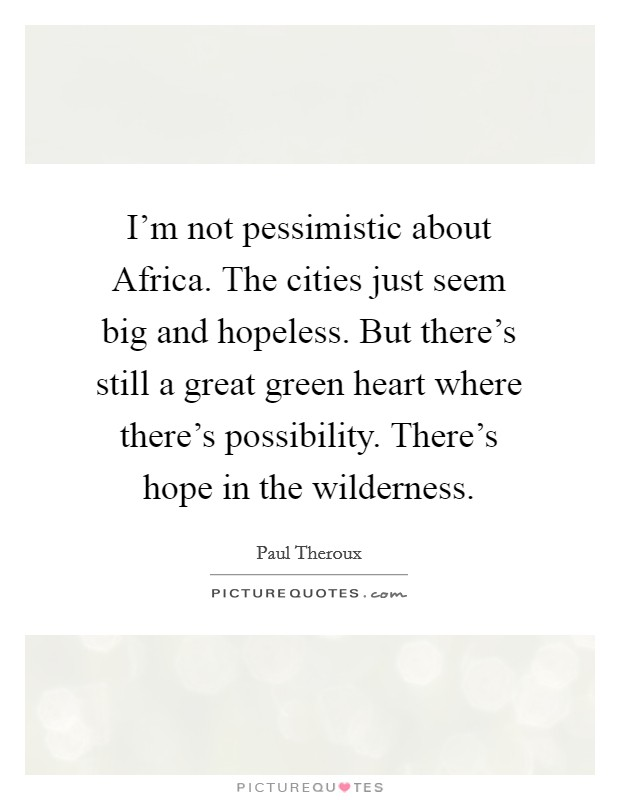 I'm not pessimistic about Africa. The cities just seem big and hopeless. But there's still a great green heart where there's possibility. There's hope in the wilderness Picture Quote #1