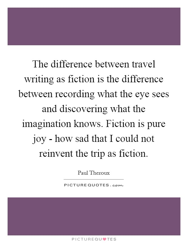 The difference between travel writing as fiction is the difference between recording what the eye sees and discovering what the imagination knows. Fiction is pure joy - how sad that I could not reinvent the trip as fiction Picture Quote #1