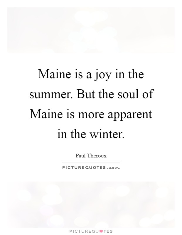 Maine is a joy in the summer. But the soul of Maine is more apparent in the winter Picture Quote #1