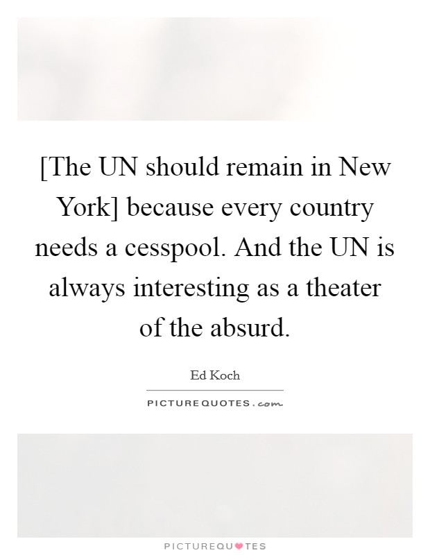 [The UN should remain in New York] because every country needs a cesspool. And the UN is always interesting as a theater of the absurd Picture Quote #1