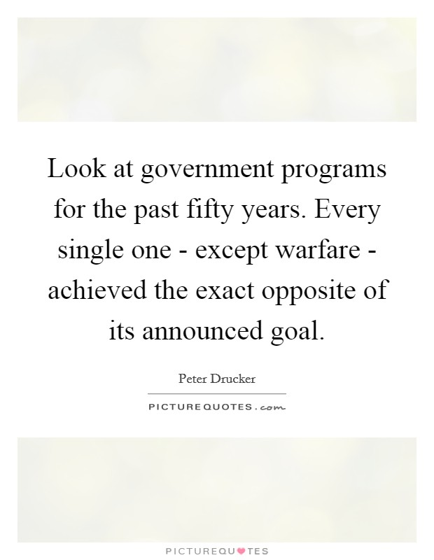 Look at government programs for the past fifty years. Every single one - except warfare - achieved the exact opposite of its announced goal Picture Quote #1