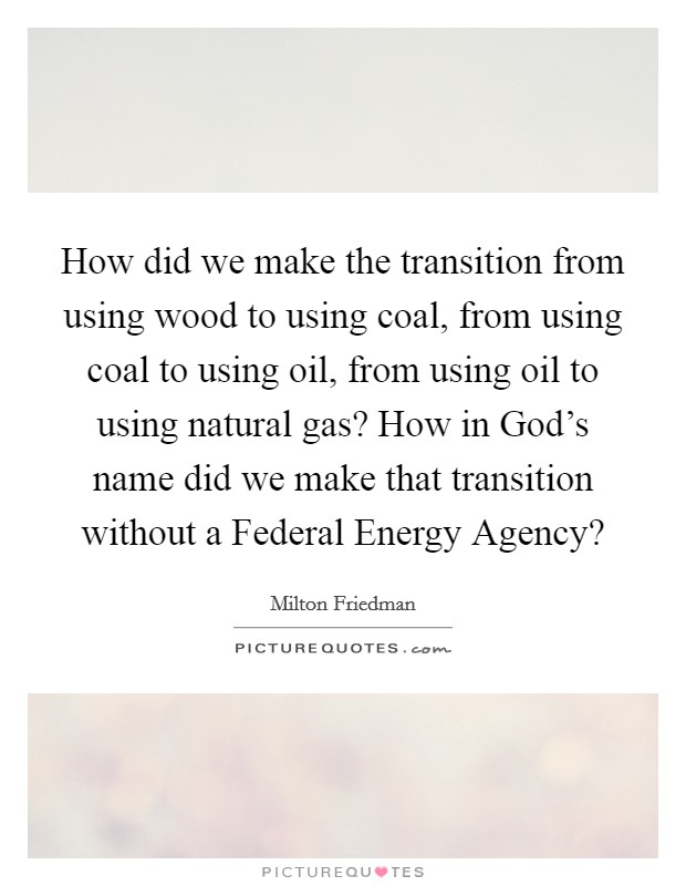 How did we make the transition from using wood to using coal, from using coal to using oil, from using oil to using natural gas? How in God's name did we make that transition without a Federal Energy Agency? Picture Quote #1