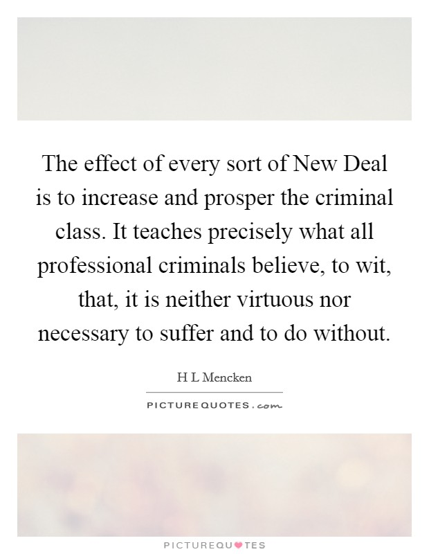 The effect of every sort of New Deal is to increase and prosper the criminal class. It teaches precisely what all professional criminals believe, to wit, that, it is neither virtuous nor necessary to suffer and to do without Picture Quote #1