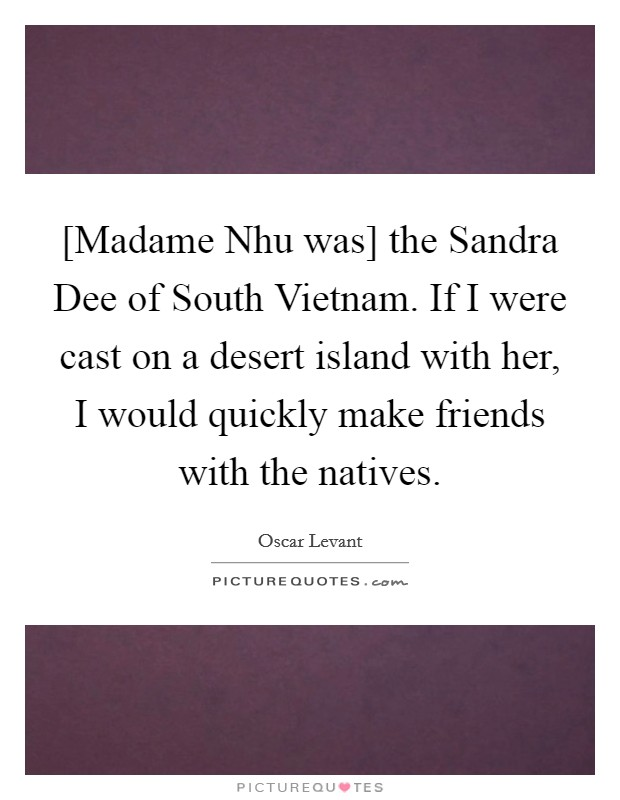 [Madame Nhu was] the Sandra Dee of South Vietnam. If I were cast on a desert island with her, I would quickly make friends with the natives Picture Quote #1