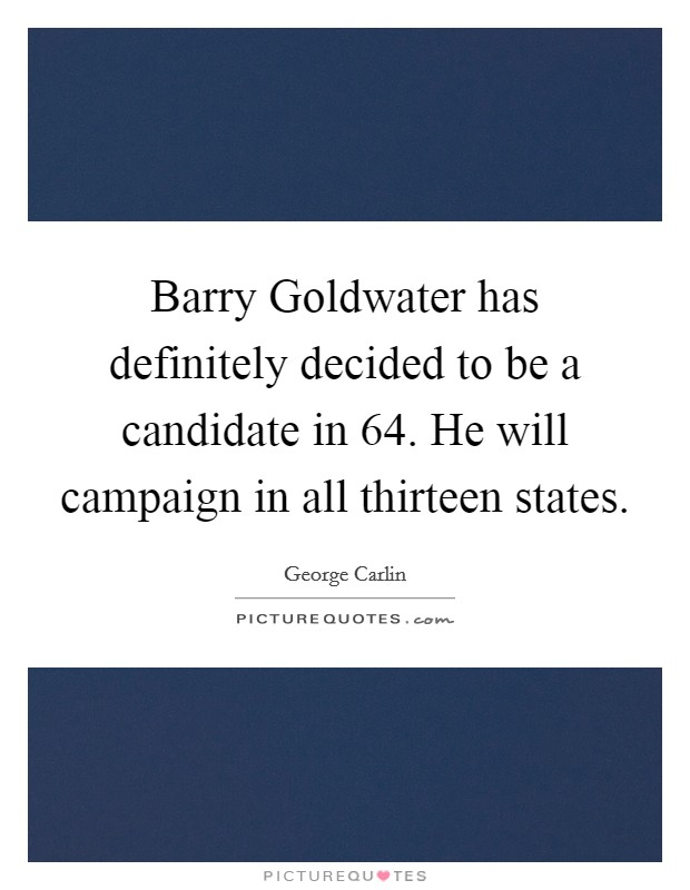 Barry Goldwater has definitely decided to be a candidate in  64. He will campaign in all thirteen states Picture Quote #1