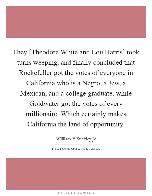 They [Theodore White and Lou Harris] took turns weeping, and finally concluded that Rockefeller got the votes of everyone in California who is a Negro, a Jew, a Mexican, and a college graduate, while Goldwater got the votes of every millionaire. Which certainly makes California the land of opportunity Picture Quote #1