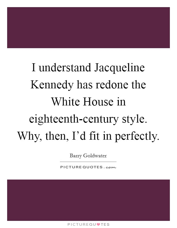 I understand Jacqueline Kennedy has redone the White House in eighteenth-century style. Why, then, I'd fit in perfectly Picture Quote #1