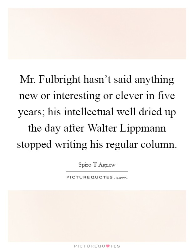 Mr. Fulbright hasn't said anything new or interesting or clever in five years; his intellectual well dried up the day after Walter Lippmann stopped writing his regular column Picture Quote #1
